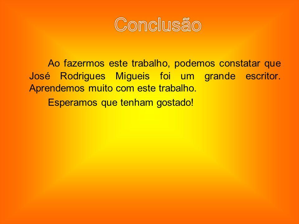 Ao fazermos este trabalho, podemos constatar que José Rodrigues Migueis foi um grande escritor. Aprendemos muito com este trabalho. Esperamos que tenh