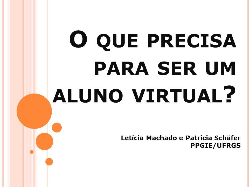 O QUE PRECISA PARA SER UM ALUNO VIRTUAL ? Letícia Machado e Patrícia Schäfer PPGIE/UFRGS