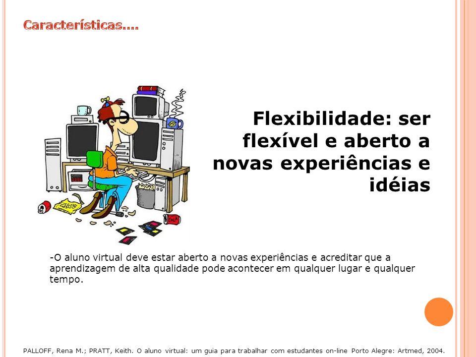 Flexibilidade: ser flexível e aberto a novas experiências e idéias -O aluno virtual deve estar aberto a novas experiências e acreditar que a aprendiza