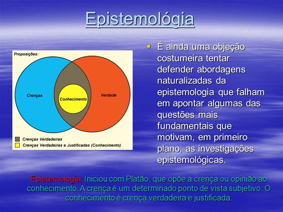Epistemológia É ainda uma objeção costumeira tentar defender abordagens naturalizadas da epistemologia que falham em apontar algumas das questões mais