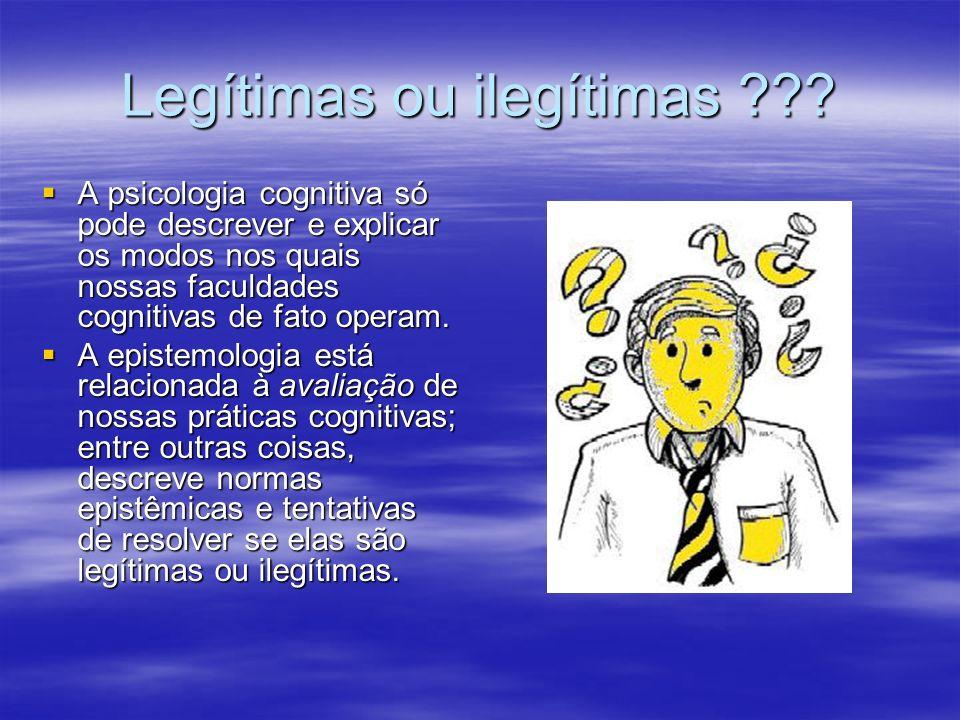 Legítimas ou ilegítimas ??? A psicologia cognitiva só pode descrever e explicar os modos nos quais nossas faculdades cognitivas de fato operam. A psic