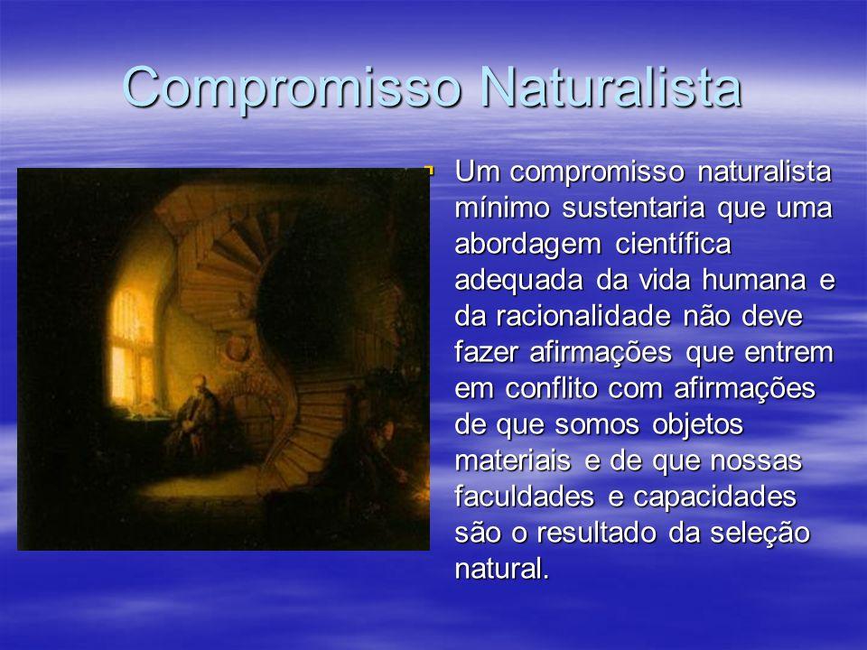 Compromisso Naturalista Um compromisso naturalista mínimo sustentaria que uma abordagem científica adequada da vida humana e da racionalidade não deve