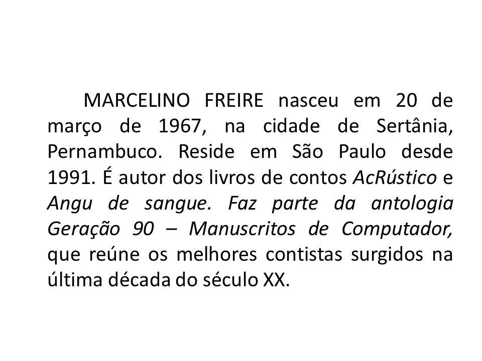 MARCELINO FREIRE nasceu em 20 de março de 1967, na cidade de Sertânia, Pernambuco. Reside em São Paulo desde 1991. É autor dos livros de contos AcRúst