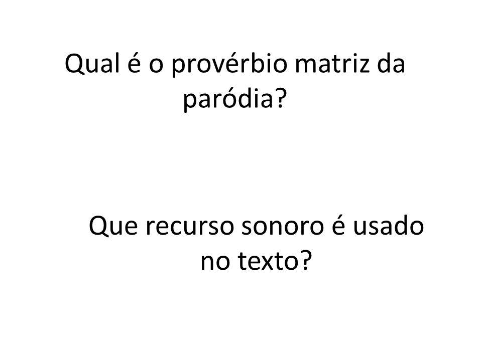 Qual é o provérbio matriz da paródia? Que recurso sonoro é usado no texto?