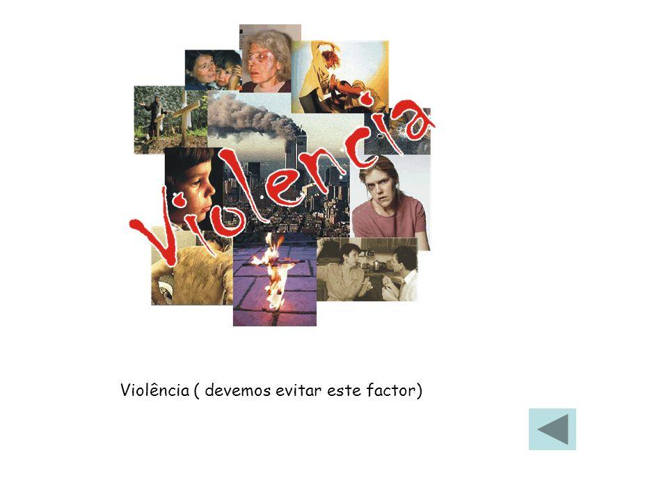 Violência ( devemos evitar este factor)