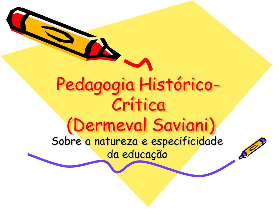 Pedagogia Histórico- Crítica (Dermeval Saviani) Sobre a natureza e especificidade da educação