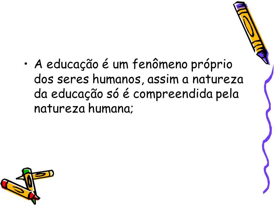A educação é um fenômeno próprio dos seres humanos, assim a natureza da educação só é compreendida pela natureza humana;