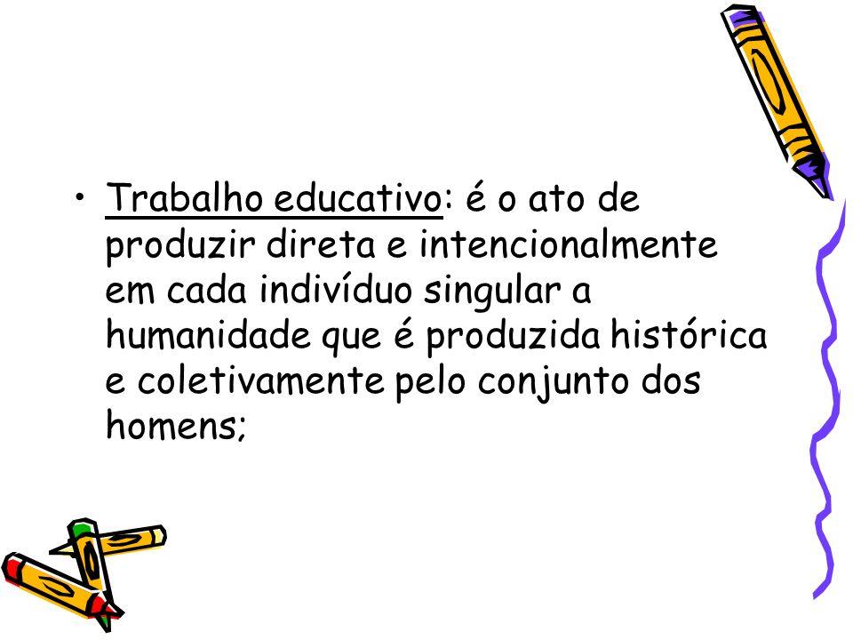 Trabalho educativo: é o ato de produzir direta e intencionalmente em cada indivíduo singular a humanidade que é produzida histórica e coletivamente pe