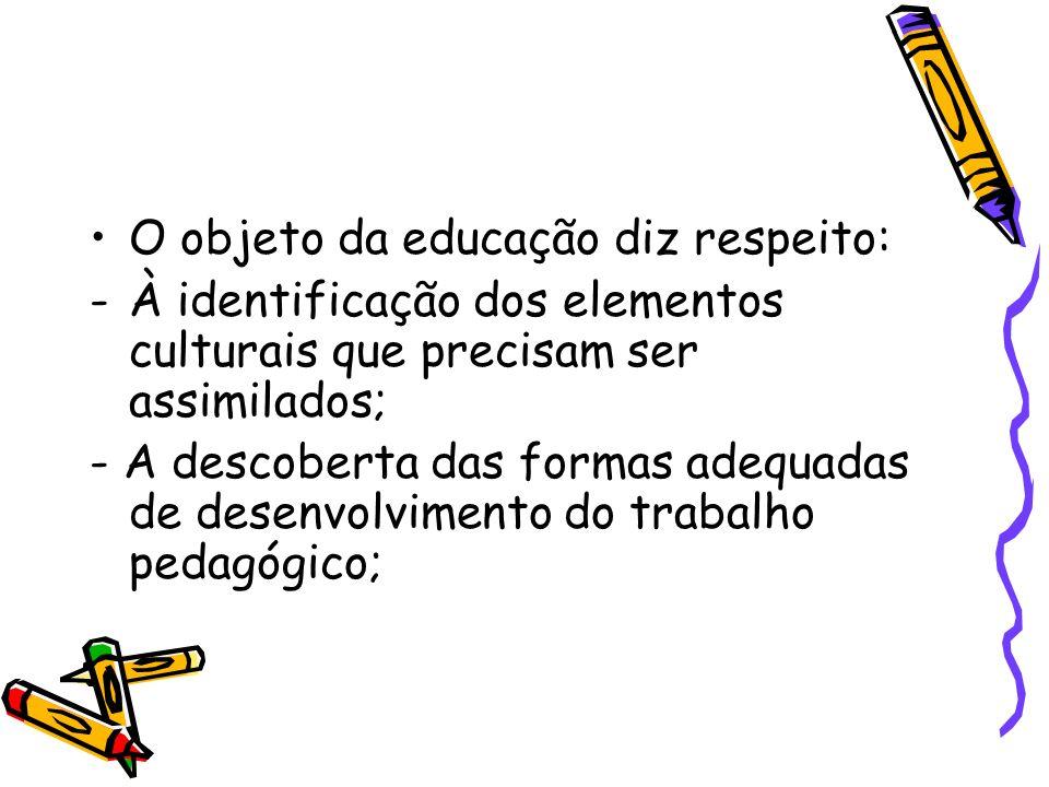 O objeto da educação diz respeito: -À identificação dos elementos culturais que precisam ser assimilados; - A descoberta das formas adequadas de desen