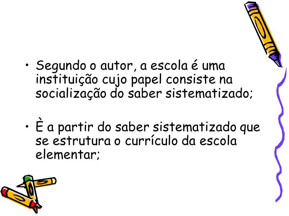 Segundo o autor, a escola é uma instituição cujo papel consiste na socialização do saber sistematizado; È a partir do saber sistematizado que se estru