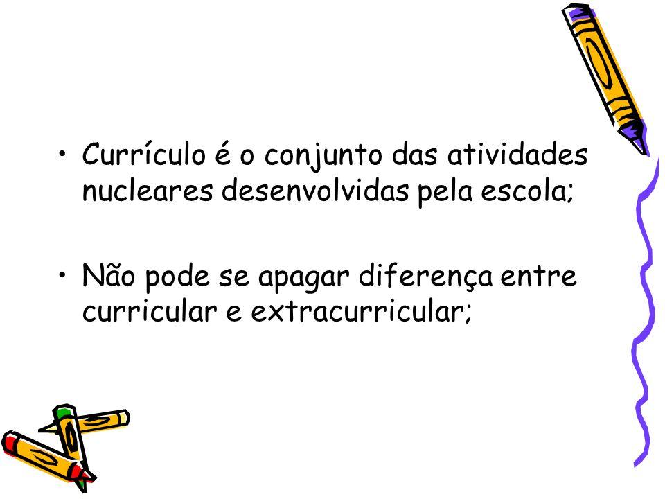 Currículo é o conjunto das atividades nucleares desenvolvidas pela escola; Não pode se apagar diferença entre curricular e extracurricular;