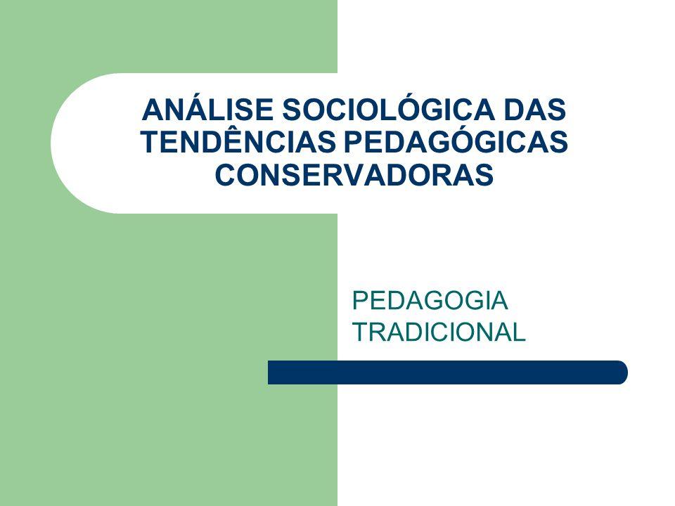 ANÁLISE SOCIOLÓGICA DAS TENDÊNCIAS PEDAGÓGICAS CONSERVADORAS PEDAGOGIA TRADICIONAL