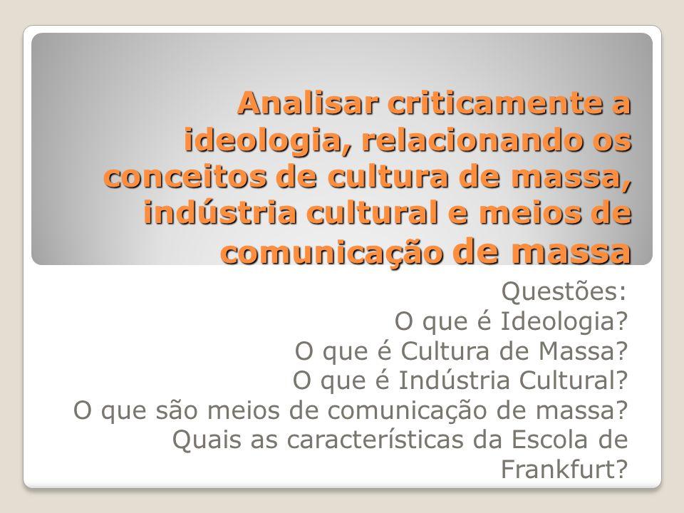 Analisar criticamente a ideologia, relacionando os conceitos de cultura de massa, indústria cultural e meios de comunicação de massa Questões: O que é