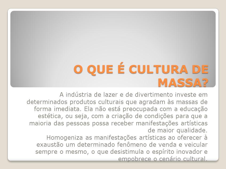 O QUE É CULTURA DE MASSA? A indústria de lazer e de divertimento investe em determinados produtos culturais que agradam às massas de forma imediata. E