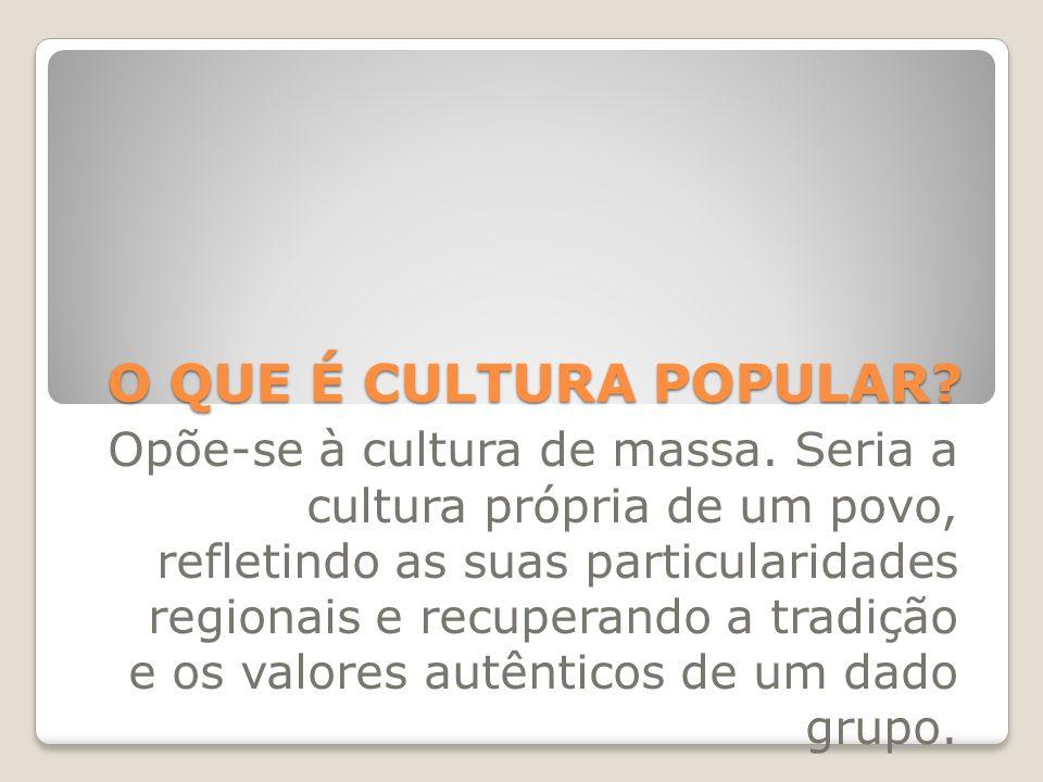 O QUE É CULTURA POPULAR? Opõe-se à cultura de massa. Seria a cultura própria de um povo, refletindo as suas particularidades regionais e recuperando a