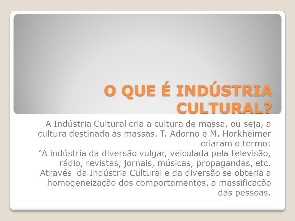 O QUE É INDÚSTRIA CULTURAL? A Indústria Cultural cria a cultura de massa, ou seja, a cultura destinada às massas. T. Adorno e M. Horkheimer criaram o