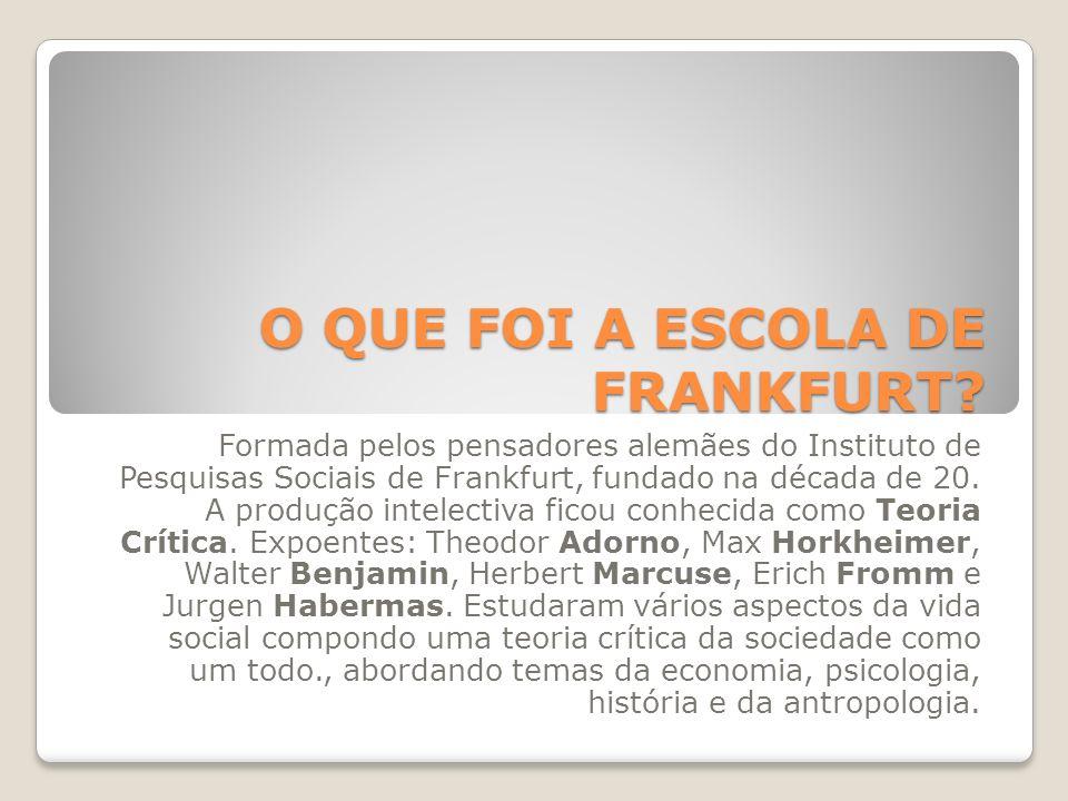 O QUE FOI A ESCOLA DE FRANKFURT? Formada pelos pensadores alemães do Instituto de Pesquisas Sociais de Frankfurt, fundado na década de 20. A produção