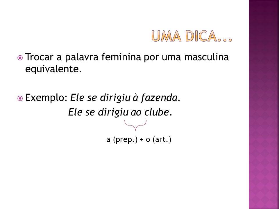 Trocar a palavra feminina por uma masculina equivalente. Exemplo: Ele se dirigiu à fazenda. Ele se dirigiu ao clube. a (prep.) + o (art.)