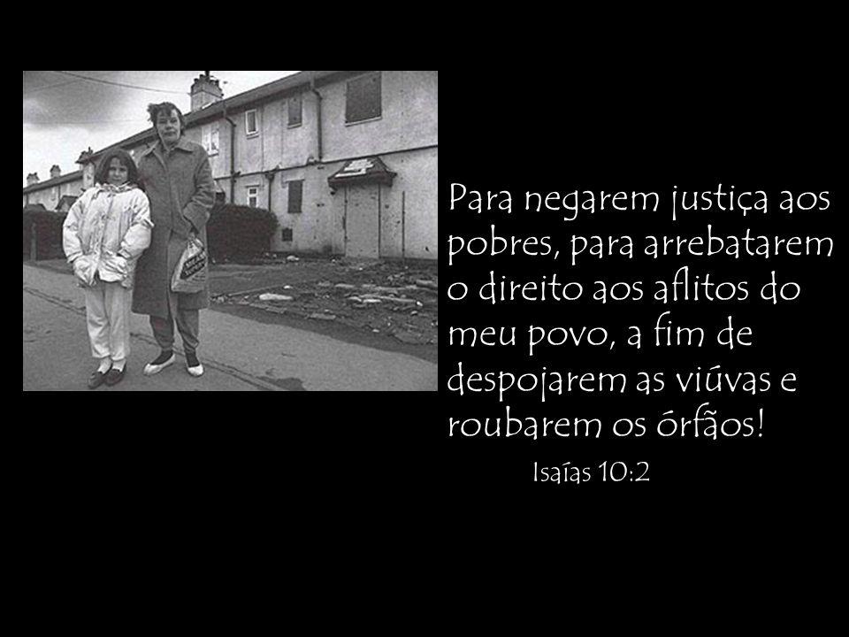 Para negarem justiça aos pobres, para arrebatarem o direito aos aflitos do meu povo, a fim de despojarem as viúvas e roubarem os órfãos! Isaías 10:2