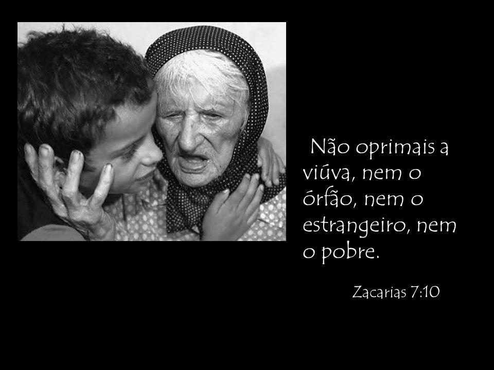 Não oprimais a viúva, nem o órfão, nem o estrangeiro, nem o pobre. Zacarias 7:10