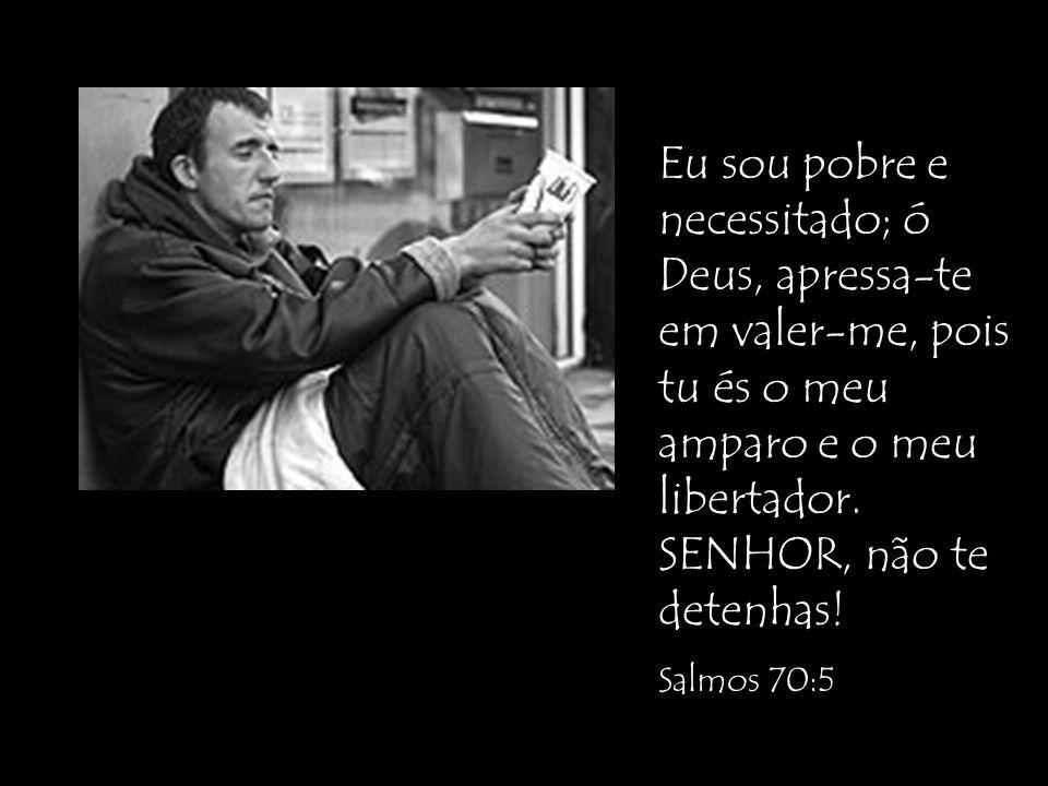 Eu sou pobre e necessitado; ó Deus, apressa-te em valer-me, pois tu és o meu amparo e o meu libertador. SENHOR, não te detenhas! Salmos 70:5