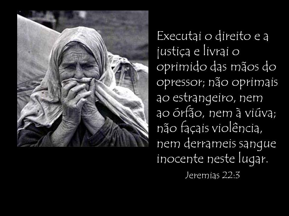 Executai o direito e a justiça e livrai o oprimido das mãos do opressor; não oprimais ao estrangeiro, nem ao órfão, nem à viúva; não façais violência,
