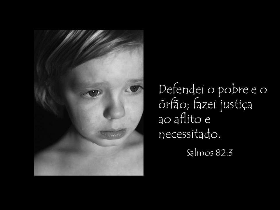Defendei o pobre e o órfão; fazei justiça ao aflito e necessitado. Salmos 82:3