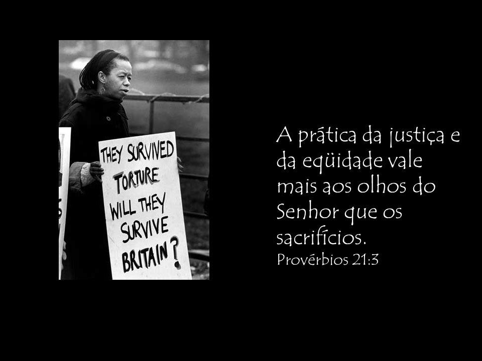 A prática da justiça e da eqüidade vale mais aos olhos do Senhor que os sacrifícios. Provérbios 21:3