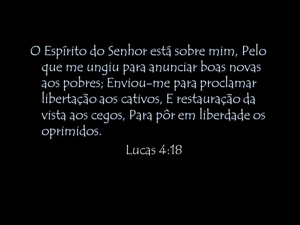O Espírito do Senhor está sobre mim, Pelo que me ungiu para anunciar boas novas aos pobres; Enviou-me para proclamar libertação aos cativos, E restaur