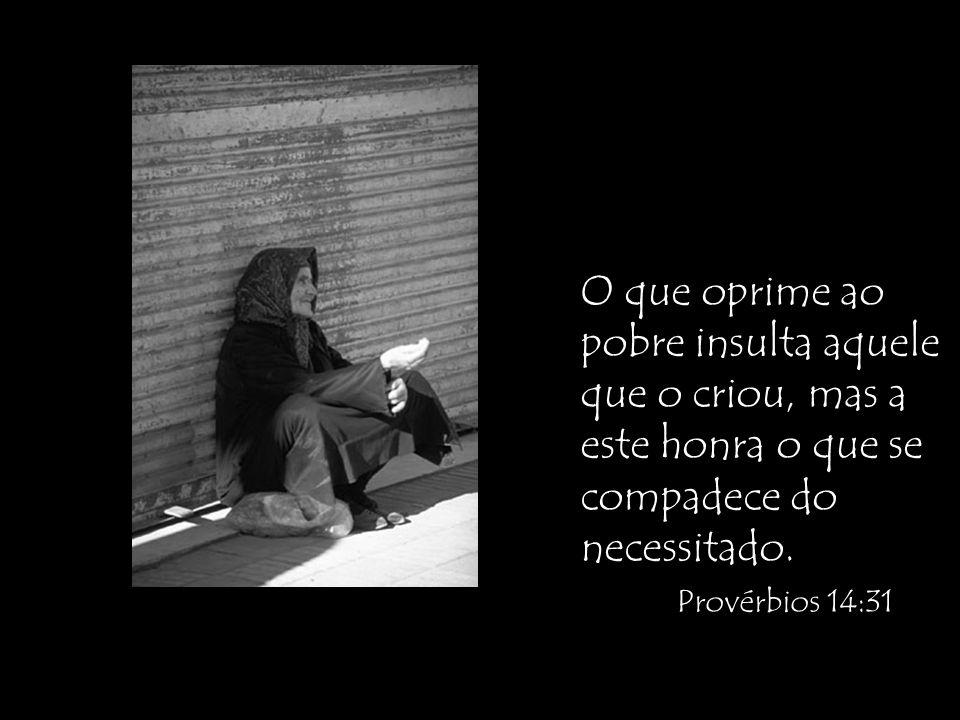 O que oprime ao pobre insulta aquele que o criou, mas a este honra o que se compadece do necessitado. Provérbios 14:31