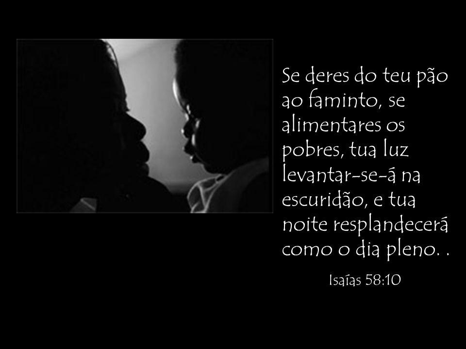 Se deres do teu pão ao faminto, se alimentares os pobres, tua luz levantar-se-á na escuridão, e tua noite resplandecerá como o dia pleno.. Isaías 58:1