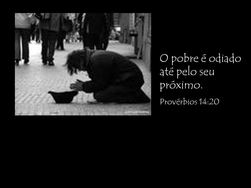 O pobre é odiado até pelo seu próximo. Provérbios 14:20