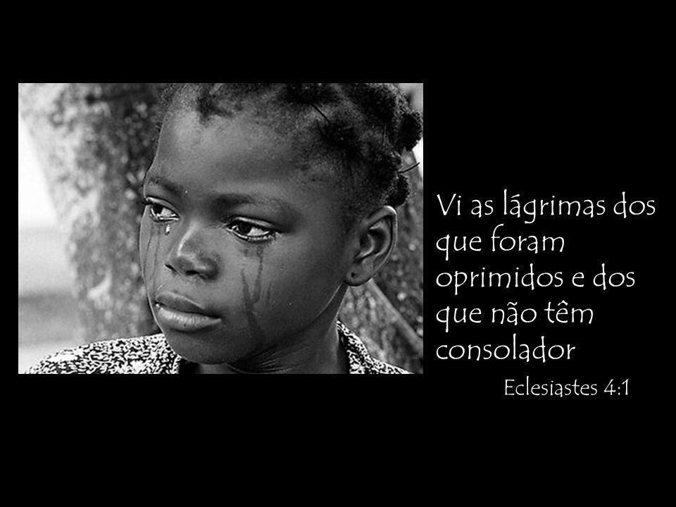 Vi as lágrimas dos que foram oprimidos e dos que não têm consolador Eclesiastes 4:1