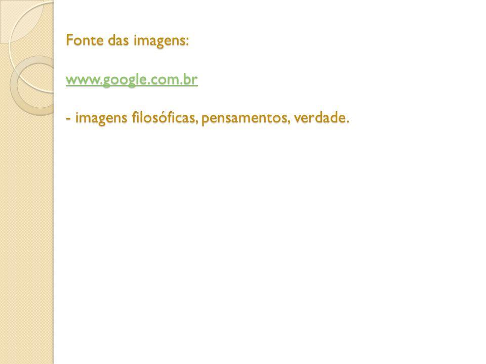 Fonte das imagens: www.google.com.br - imagens filosóficas, pensamentos, verdade. www.google.com.br
