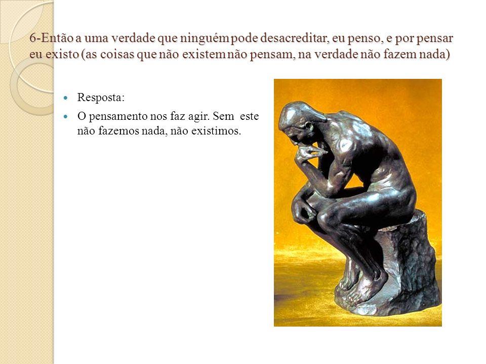 7-Eu penso, logo existo é o primeiro principio da minha filosofia.