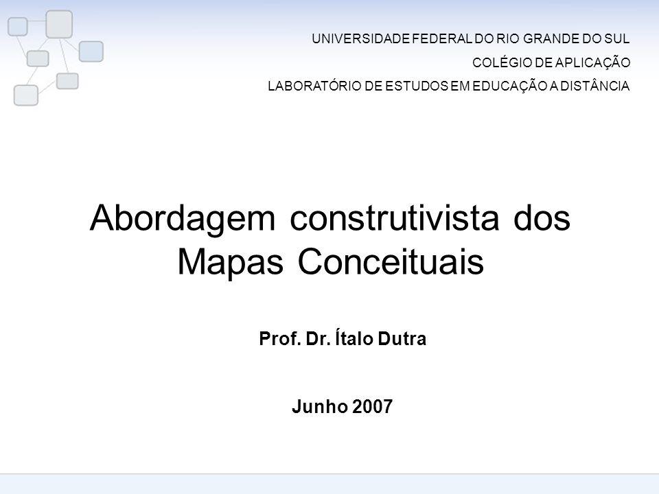 Abordagem construtivista dos Mapas Conceituais Prof. Dr. Ítalo Dutra Junho 2007 UNIVERSIDADE FEDERAL DO RIO GRANDE DO SUL COLÉGIO DE APLICAÇÃO LABORAT