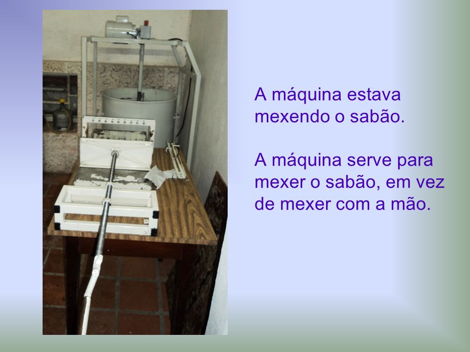 A máquina estava mexendo o sabão. A máquina serve para mexer o sabão, em vez de mexer com a mão.