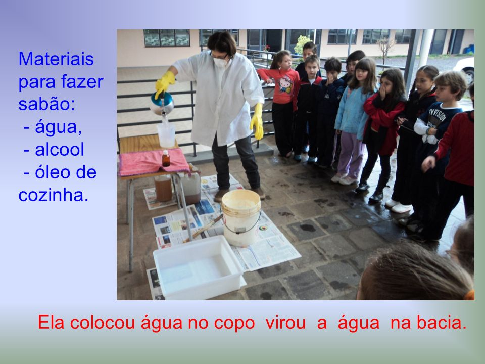 Ela colocou água no copo virou a água na bacia. Materiais para fazer sabão: - água, - alcool - óleo de cozinha.
