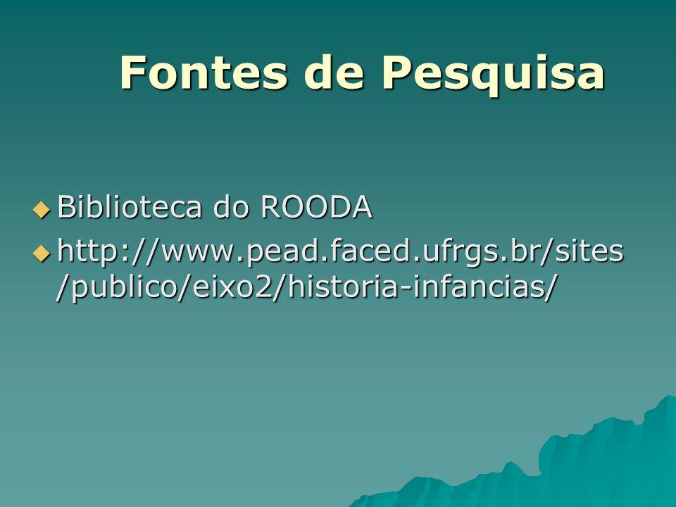 Fontes de Pesquisa Biblioteca do ROODA Biblioteca do ROODA http://www.pead.faced.ufrgs.br/sites /publico/eixo2/historia-infancias/ http://www.pead.fac