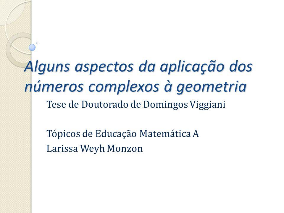Alguns aspectos da aplicação dos números complexos à geometria Tese de Doutorado de Domingos Viggiani Tópicos de Educação Matemática A Larissa Weyh Mo