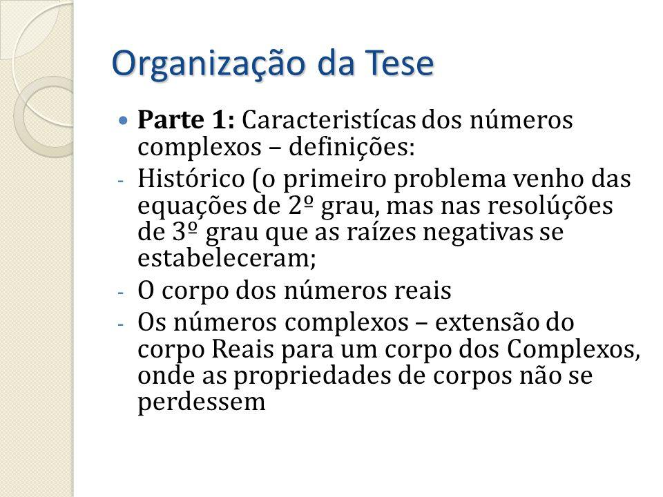 Organização da Tese Parte 1: Caracteristícas dos números complexos – definições: - Histórico (o primeiro problema venho das equações de 2º grau, mas n
