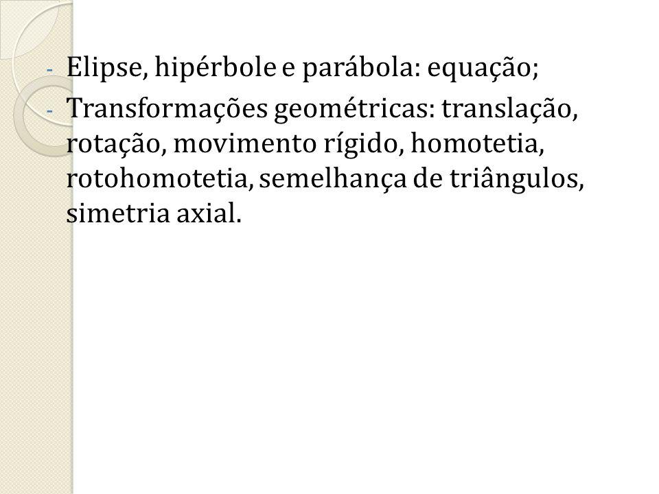 - Elipse, hipérbole e parábola: equação; - Transformações geométricas: translação, rotação, movimento rígido, homotetia, rotohomotetia, semelhança de