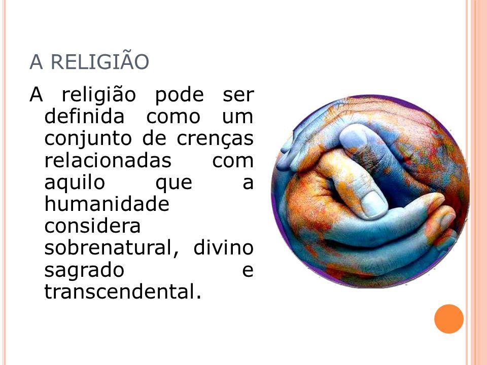A RELIGIÃO A religião pode ser definida como um conjunto de crenças relacionadas com aquilo que a humanidade considera sobrenatural, divino sagrado e