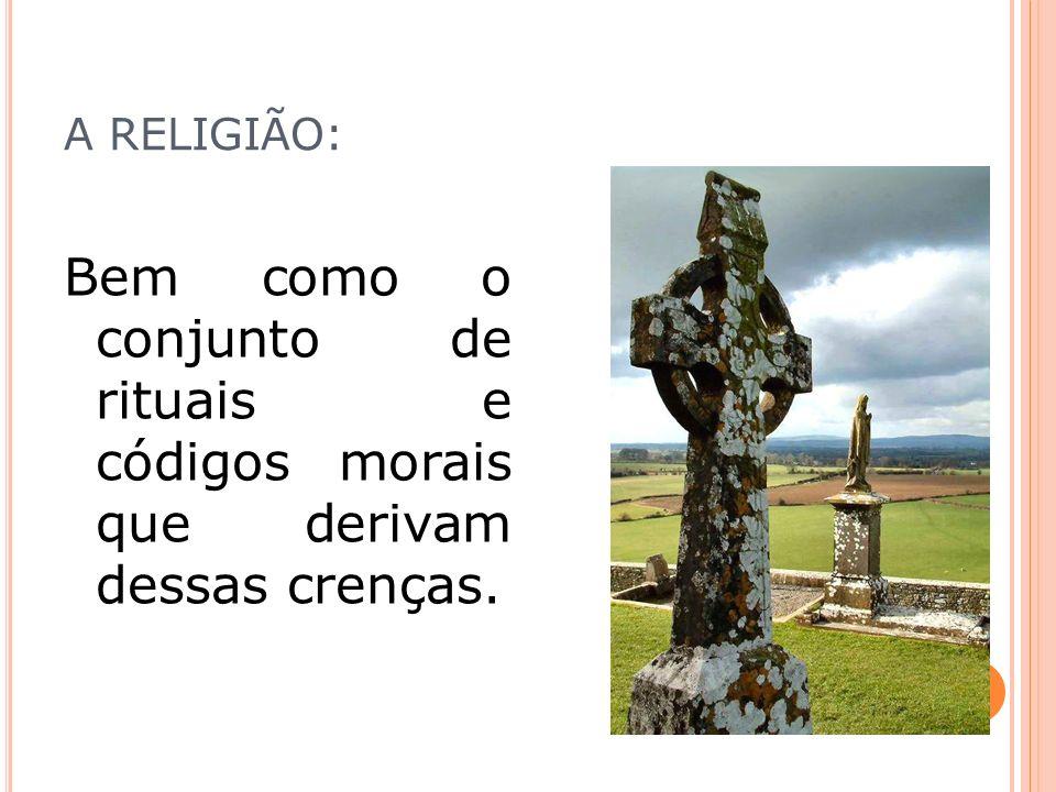 A RELIGIÃO: Bem como o conjunto de rituais e códigos morais que derivam dessas crenças.
