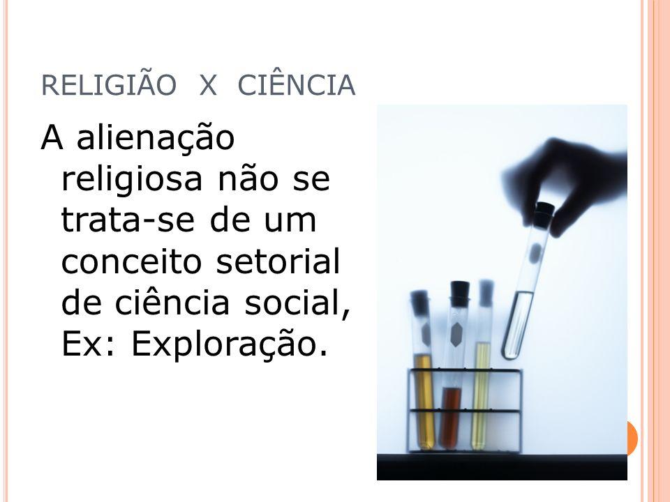 RELIGIÃO X CIÊNCIA A alienação religiosa não se trata-se de um conceito setorial de ciência social, Ex: Exploração.
