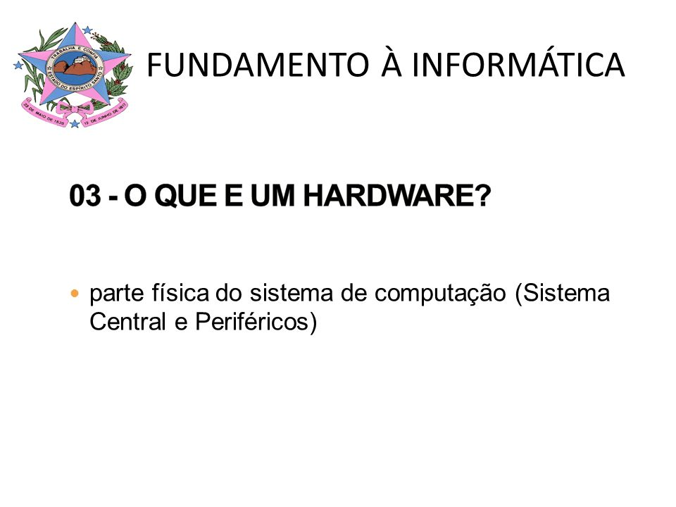 Sistema de Computação (Sistema de Processamento de Dados) HARDWARE: parte física do sistema de computação (Sistema Central e Periféricos) SOFTWARE: parte lógica do sistema de computação (Software Básico, utilitário e Aplicativo) PEOPLEWARE: pessoas que trabalham com o computador (digitadores, programadores, analistas, usuários do computador ) FUNDAMENTO À INFORMÁTICA