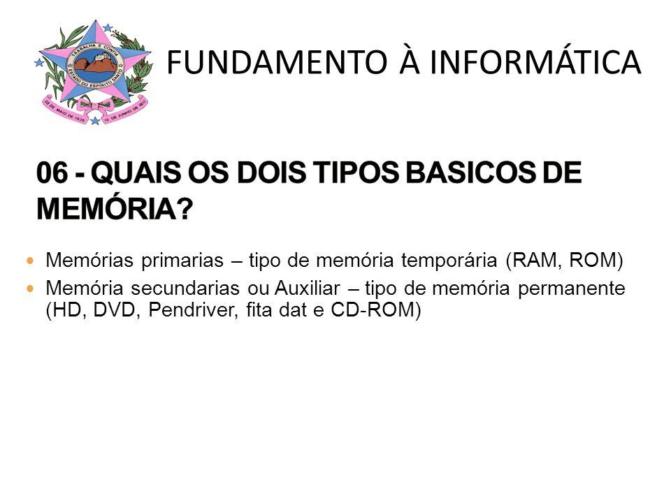 Memórias primarias – tipo de memória temporária (RAM, ROM) Memória secundarias ou Auxiliar – tipo de memória permanente (HD, DVD, Pendriver, fita dat