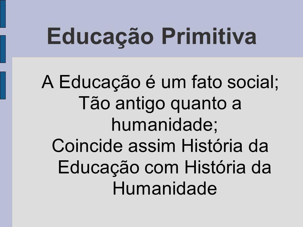 Educação Primitiva A Educação é um fato social; Tão antigo quanto a humanidade; Coincide assim História da Educação com História da Humanidade