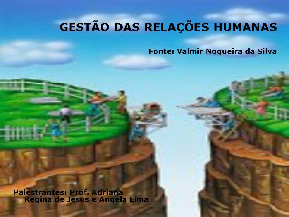 GESTÃO DAS RELAÇÕES HUMANAS Fonte: Valmir Nogueira da Silva Palestrantes: Prof. Adriana Regina de Jesus e Angela Lima