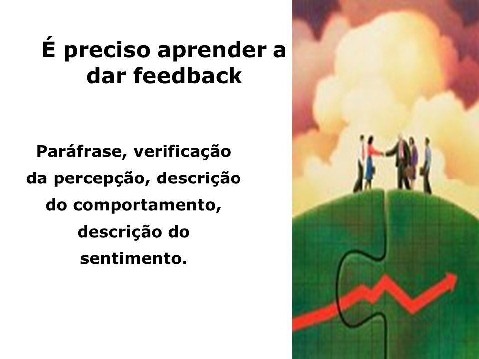 É preciso aprender a dar feedback Paráfrase, verificação da percepção, descrição do comportamento, descrição do sentimento.
